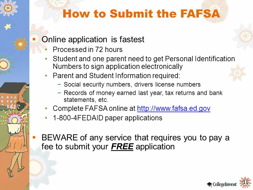 11 How to Submit the FAFSA  Online application is fastest Processed in 72 hours Student and one parent need to get Personal Identification Numbers to sign application electronically Parent and Student Information required: −Social security numbers, drivers license numbers −Records of money earned last year, tax returns and bank statements, etc.