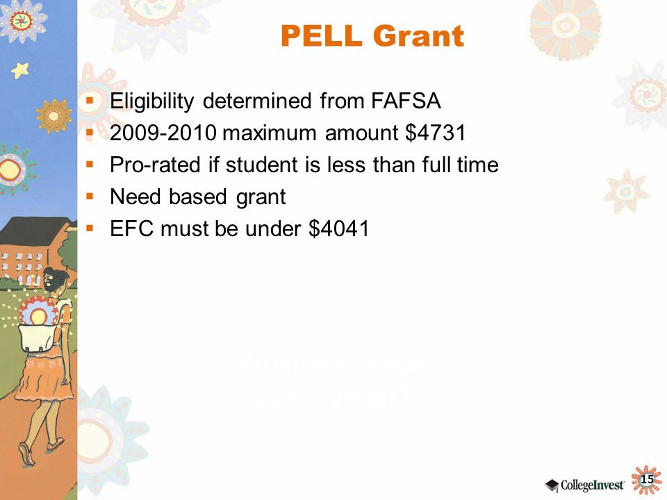 15 PELL Grant  Eligibility determined from FAFSA  2009-2010 maximum amount $4731  Pro-rated if student is less than full time  Need based grant  EFC must be under $4041 When is College Goal Sunday?