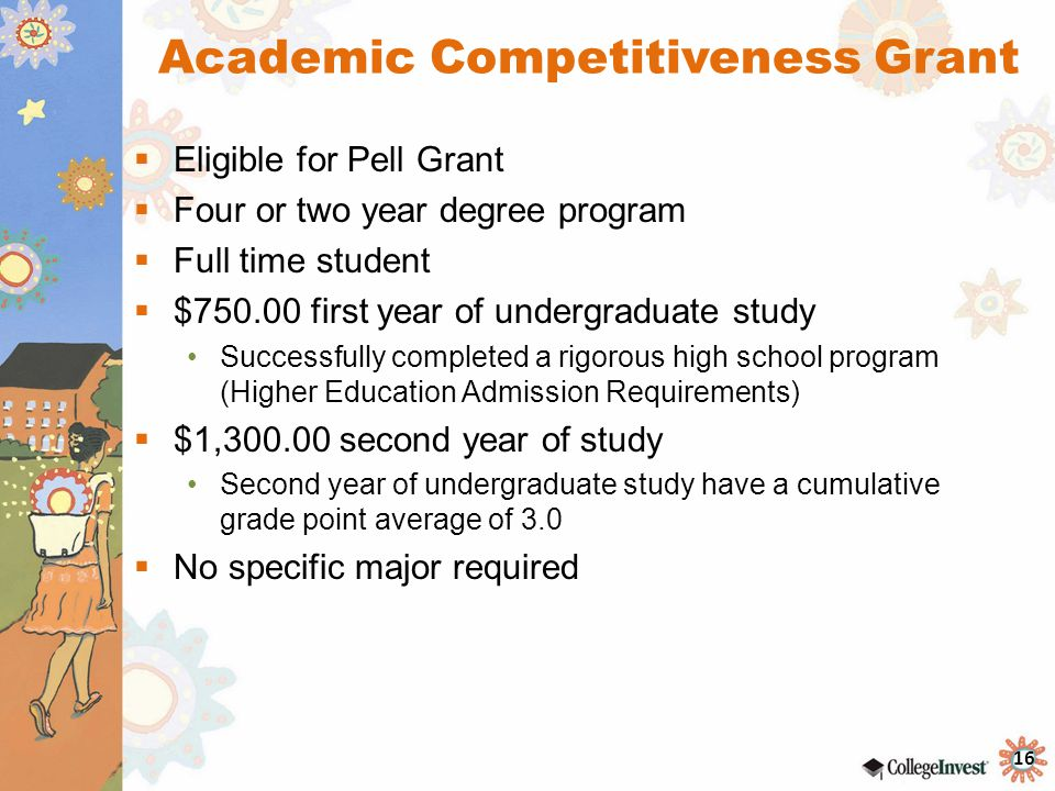 16 Academic Competitiveness Grant  Eligible for Pell Grant  Four or two year degree program  Full time student  $750.00 first year of undergraduate study Successfully completed a rigorous high school program (Higher Education Admission Requirements)  $1,300.00 second year of study Second year of undergraduate study have a cumulative grade point average of 3.0  No specific major required