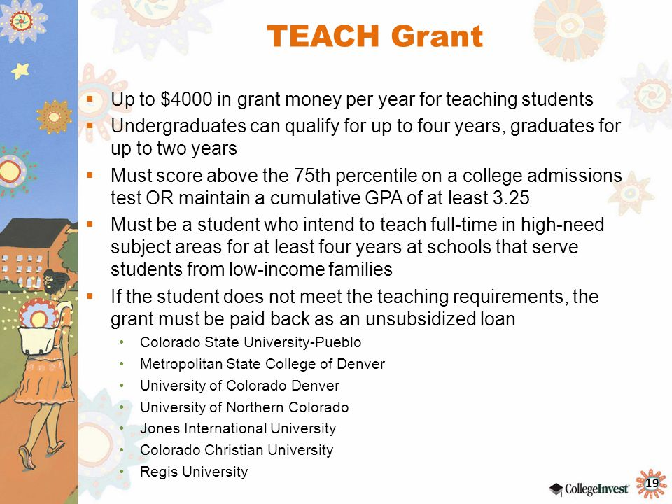 19 TEACH Grant  Up to $4000 in grant money per year for teaching students  Undergraduates can qualify for up to four years, graduates for up to two years  Must score above the 75th percentile on a college admissions test OR maintain a cumulative GPA of at least 3.25  Must be a student who intend to teach full-time in high-need subject areas for at least four years at schools that serve students from low-income families  If the student does not meet the teaching requirements, the grant must be paid back as an unsubsidized loan Colorado State University-Pueblo Metropolitan State College of Denver University of Colorado Denver University of Northern Colorado Jones International University Colorado Christian University Regis University