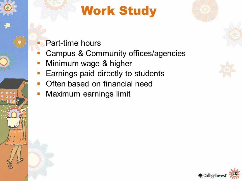 20 Work Study  Part-time hours  Campus & Community offices/agencies  Minimum wage & higher  Earnings paid directly to students  Often based on financial need  Maximum earnings limit