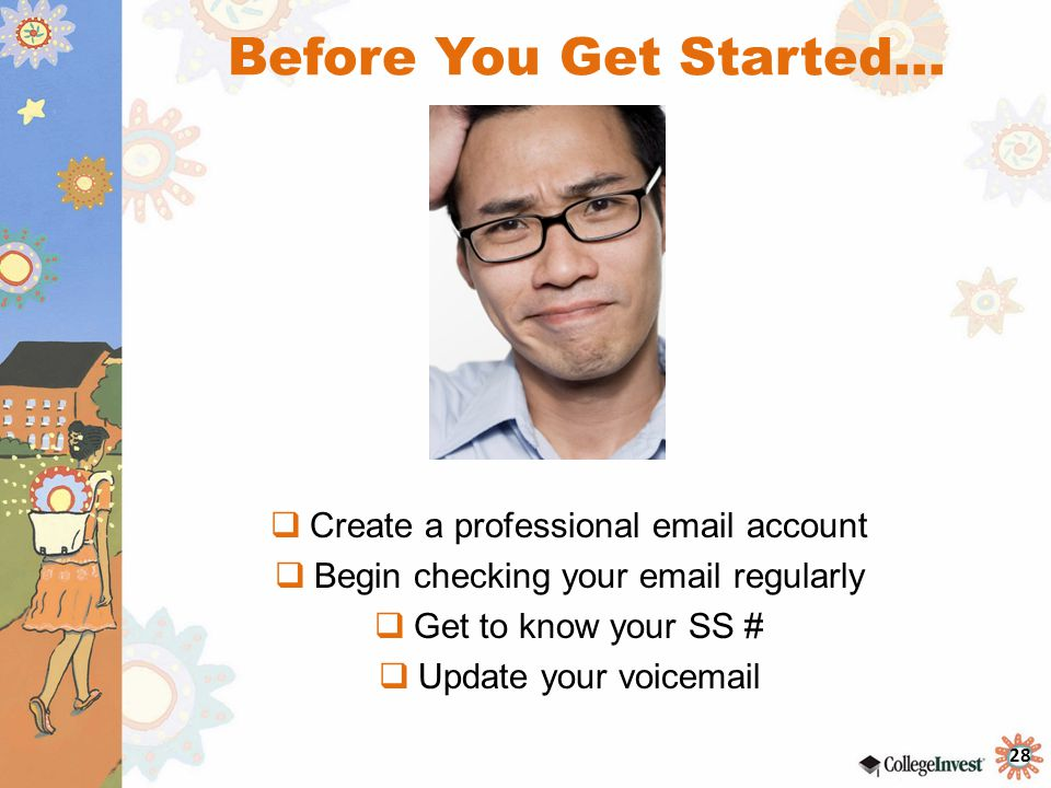 28 Before You Get Started…  Create a professional email account  Begin checking your email regularly  Get to know your SS #  Update your voicemail