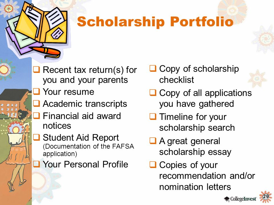 29 Scholarship Portfolio  Recent tax return(s) for you and your parents  Your resume  Academic transcripts  Financial aid award notices  Student Aid Report (Documentation of the FAFSA application)  Your Personal Profile  Copy of scholarship checklist  Copy of all applications you have gathered  Timeline for your scholarship search  A great general scholarship essay  Copies of your recommendation and/or nomination letters
