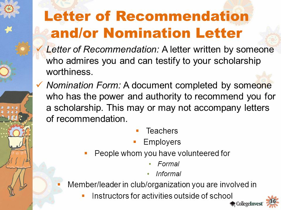 36 Letter of Recommendation and/or Nomination Letter Letter of Recommendation: A letter written by someone who admires you and can testify to your scholarship worthiness.