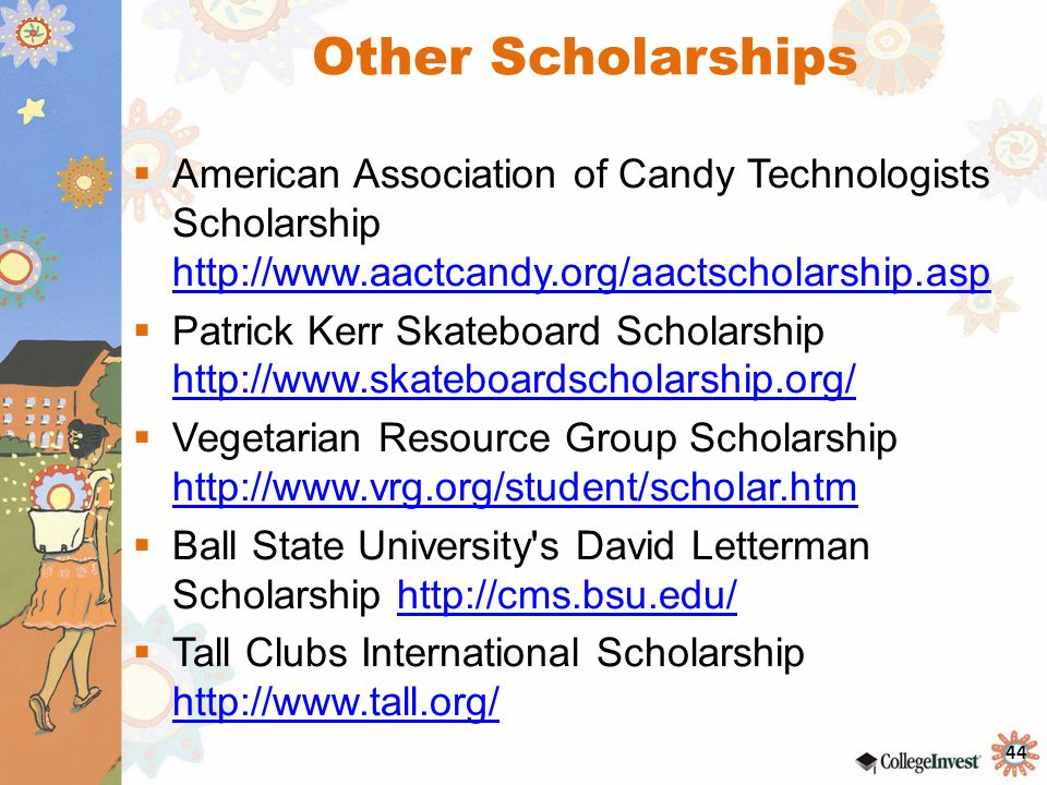 44 Other Scholarships  American Association of Candy Technologists Scholarship http://www.aactcandy.org/aactscholarship.asp http://www.aactcandy.org/aactscholarship.asp  Patrick Kerr Skateboard Scholarship http://www.skateboardscholarship.org/ http://www.skateboardscholarship.org/  Vegetarian Resource Group Scholarship http://www.vrg.org/student/scholar.htm http://www.vrg.org/student/scholar.htm  Ball State University s David Letterman Scholarship http://cms.bsu.edu/http://cms.bsu.edu/  Tall Clubs International Scholarship http://www.tall.org/ http://www.tall.org/