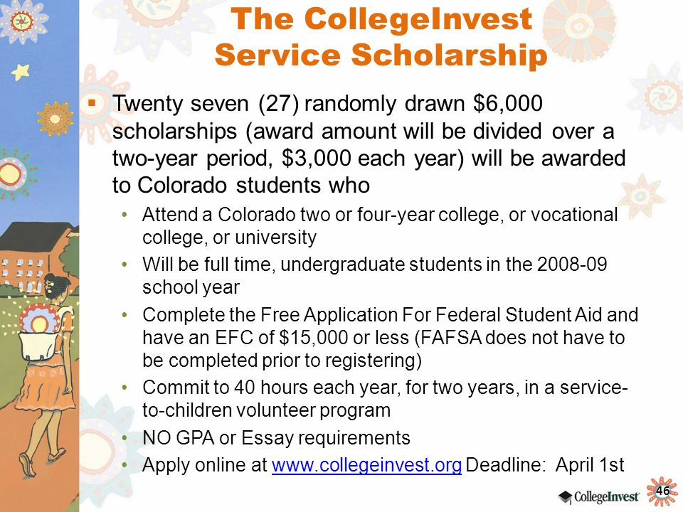 46 The CollegeInvest Service Scholarship  Twenty seven (27) randomly drawn $6,000 scholarships (award amount will be divided over a two-year period, $3,000 each year) will be awarded to Colorado students who Attend a Colorado two or four-year college, or vocational college, or university Will be full time, undergraduate students in the 2008-09 school year Complete the Free Application For Federal Student Aid and have an EFC of $15,000 or less (FAFSA does not have to be completed prior to registering) Commit to 40 hours each year, for two years, in a service- to-children volunteer program NO GPA or Essay requirements Apply online at www.collegeinvest.org Deadline: April 1stwww.collegeinvest.org