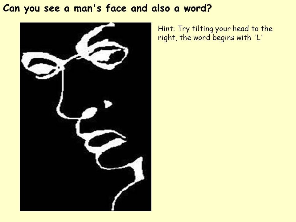 Can you see a man's face and also a word? Hint: Try tilting your head to the right, the word begins with 'L'