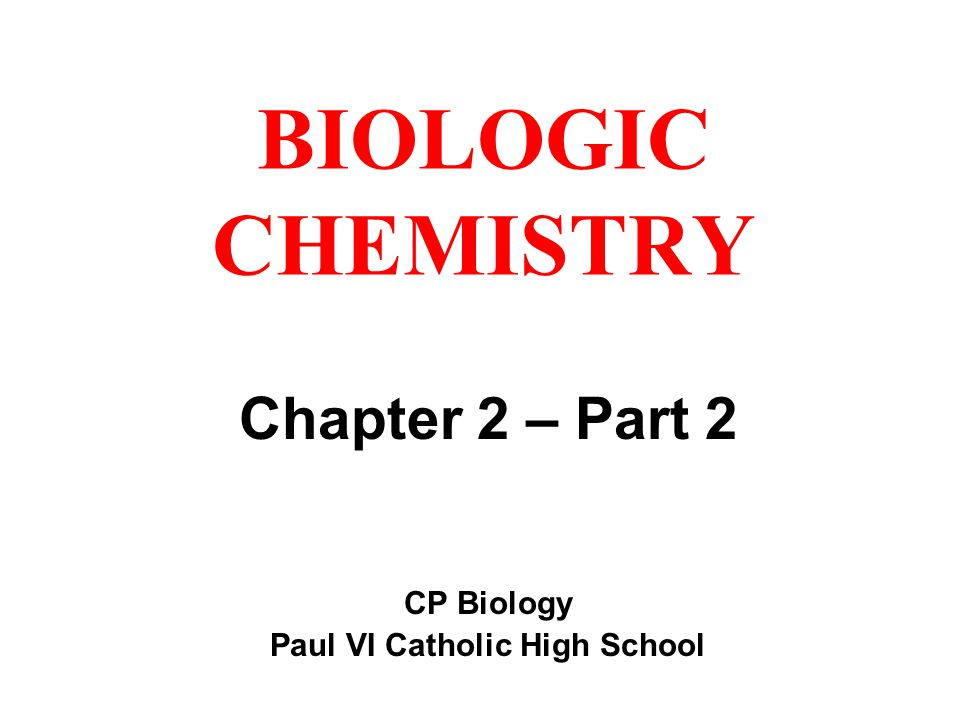 BIOLOGIC CHEMISTRY Chapter 2 – Part 2 CP Biology Paul VI Catholic High School