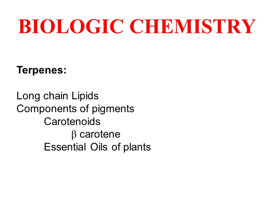 BIOLOGIC CHEMISTRY Terpenes: Long chain Lipids Components of pigments Carotenoids β carotene Essential Oils of plants