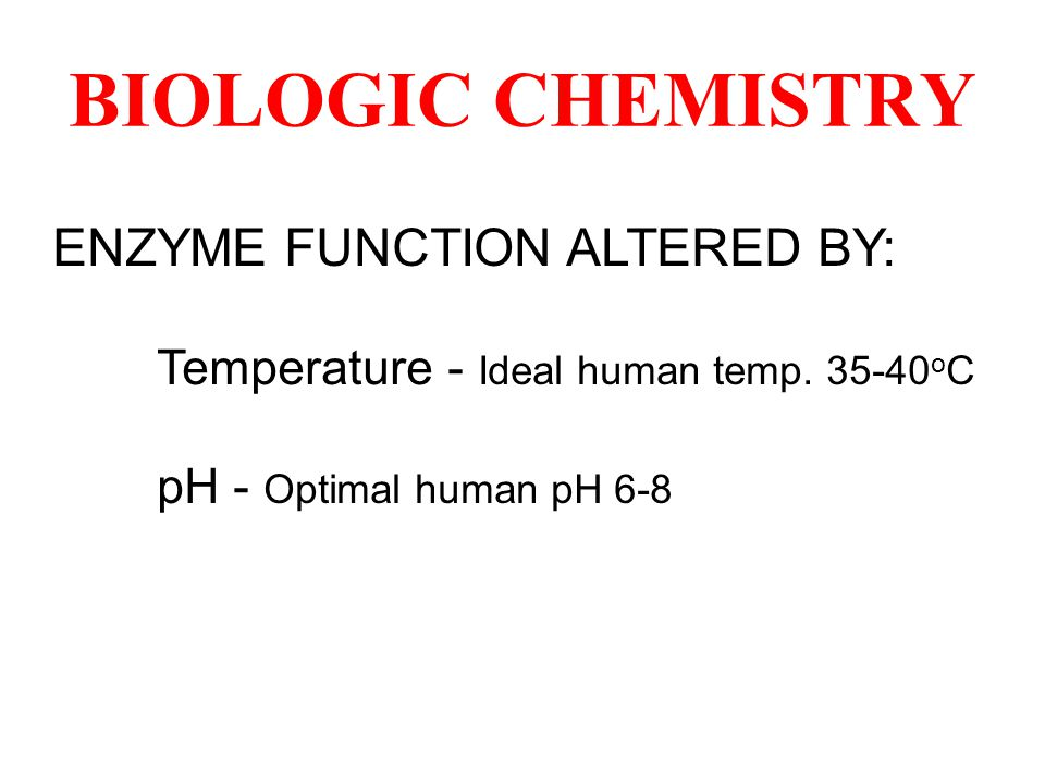 ENZYME FUNCTION ALTERED BY: Temperature - Ideal human temp. 35-40 o C pH - Optimal human pH 6-8