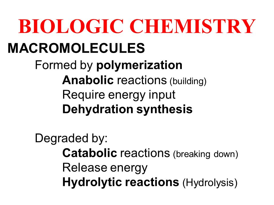 BIOLOGIC CHEMISTRY MACROMOLECULES Formed by polymerization Anabolic reactions (building) Require energy input Dehydration synthesis Degraded by: Catabolic reactions (breaking down) Release energy Hydrolytic reactions (Hydrolysis)