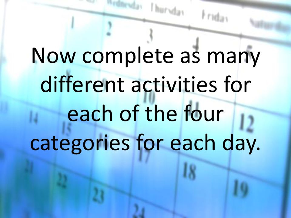 Now complete as many different activities for each of the four categories for each day.