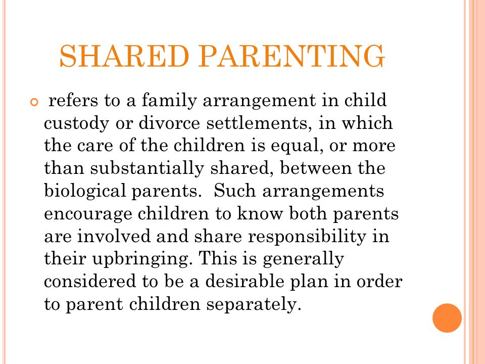 SHARED PARENTING refers to a family arrangement in child custody or divorce settlements, in which the care of the children is equal, or more than substantially shared, between the biological parents.