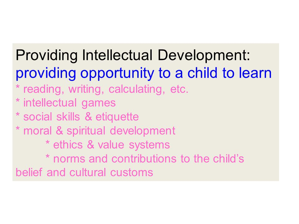Providing Intellectual Development: providing opportunity to a child to learn * reading, writing, calculating, etc.