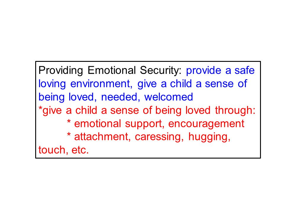 Providing Emotional Security: provide a safe loving environment, give a child a sense of being loved, needed, welcomed *give a child a sense of being loved through: * emotional support, encouragement * attachment, caressing, hugging, touch, etc.