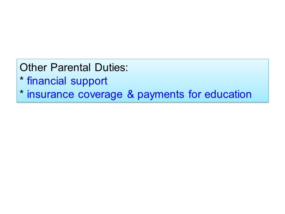 Other Parental Duties: * financial support * insurance coverage & payments for education Other Parental Duties: * financial support * insurance coverage & payments for education