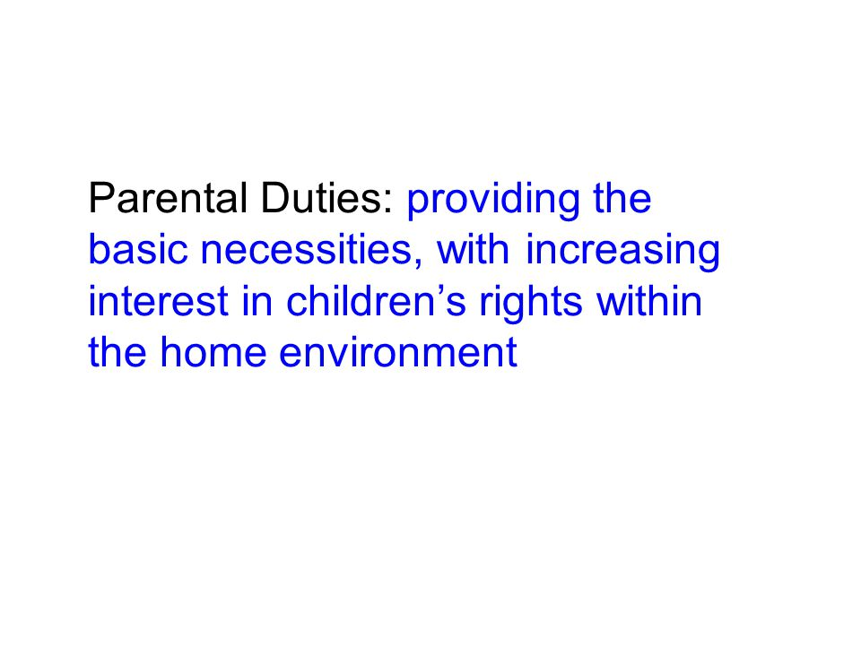 Parental Duties: providing the basic necessities, with increasing interest in children's rights within the home environment