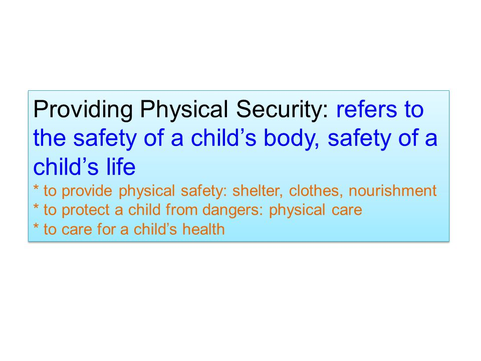 Providing Physical Security: refers to the safety of a child's body, safety of a child's life * to provide physical safety: shelter, clothes, nourishment * to protect a child from dangers: physical care * to care for a child's health Providing Physical Security: refers to the safety of a child's body, safety of a child's life * to provide physical safety: shelter, clothes, nourishment * to protect a child from dangers: physical care * to care for a child's health