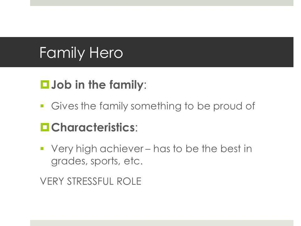 Family Hero  Job in the family :  Gives the family something to be proud of  Characteristics :  Very high achiever – has to be the best in grades, sports, etc.