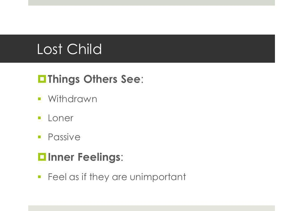 Lost Child  Things Others See :  Withdrawn  Loner  Passive  Inner Feelings :  Feel as if they are unimportant