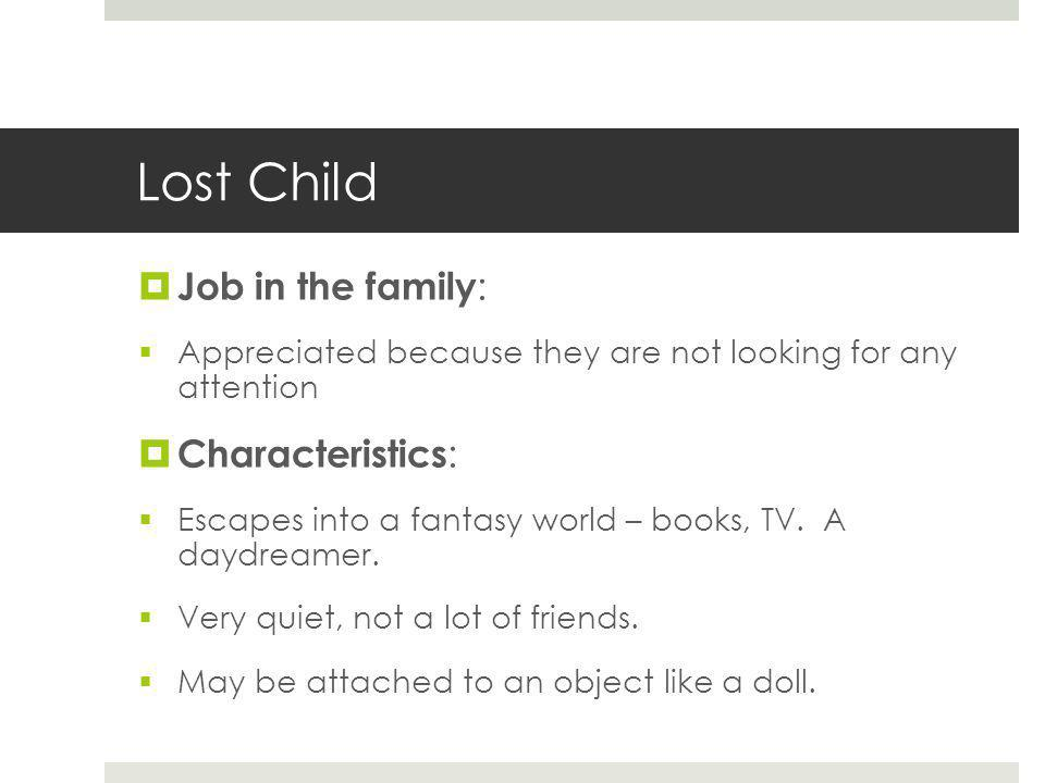 Lost Child  Job in the family :  Appreciated because they are not looking for any attention  Characteristics :  Escapes into a fantasy world – books, TV.