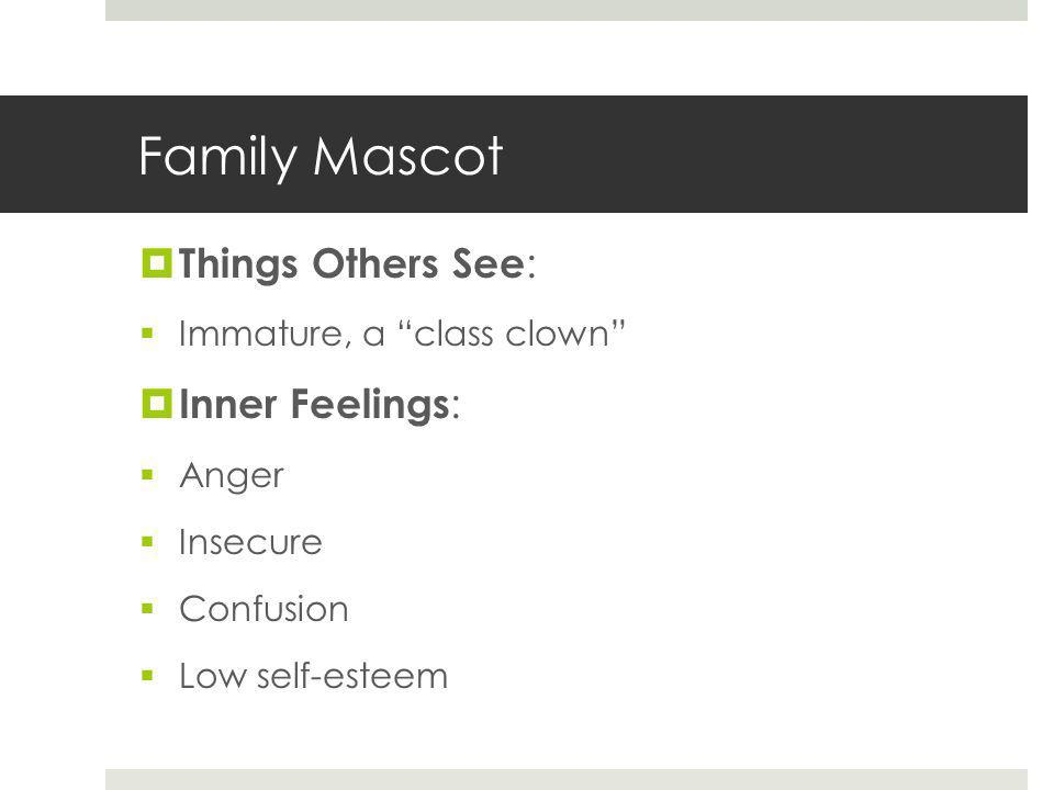 Family Mascot  Things Others See :  Immature, a class clown  Inner Feelings :  Anger  Insecure  Confusion  Low self-esteem