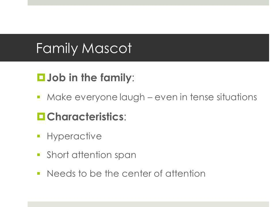 Family Mascot  Job in the family :  Make everyone laugh – even in tense situations  Characteristics :  Hyperactive  Short attention span  Needs to be the center of attention