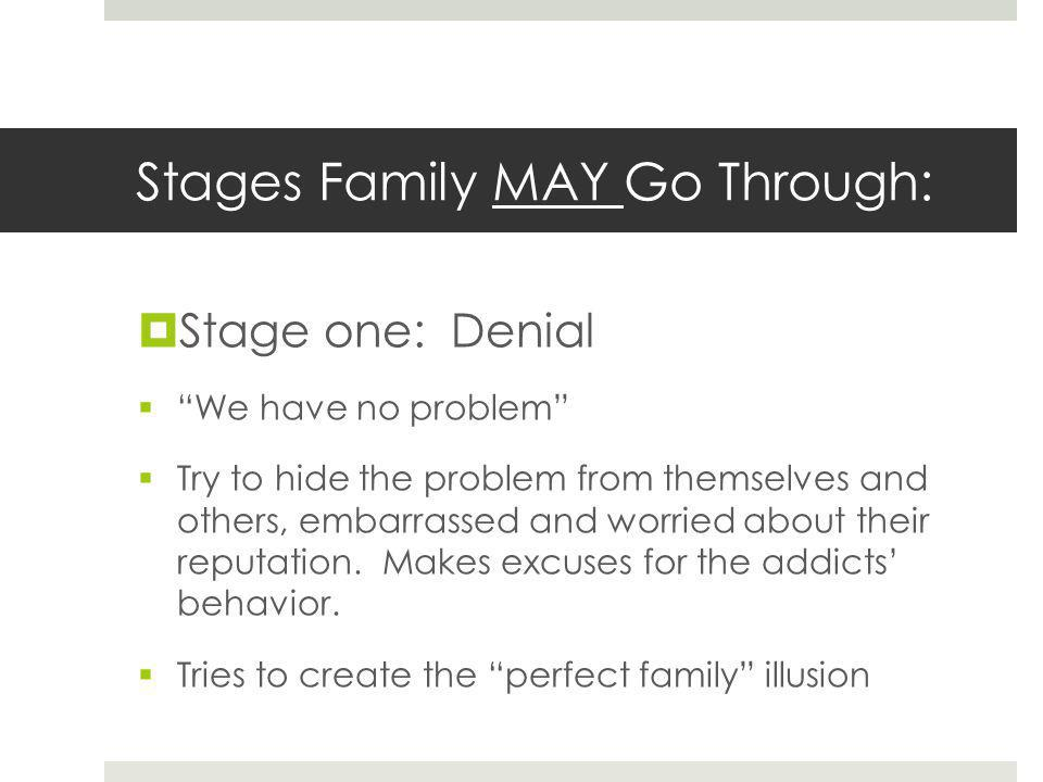 Stages Family MAY Go Through:  Stage one: Denial  We have no problem  Try to hide the problem from themselves and others, embarrassed and worried about their reputation.