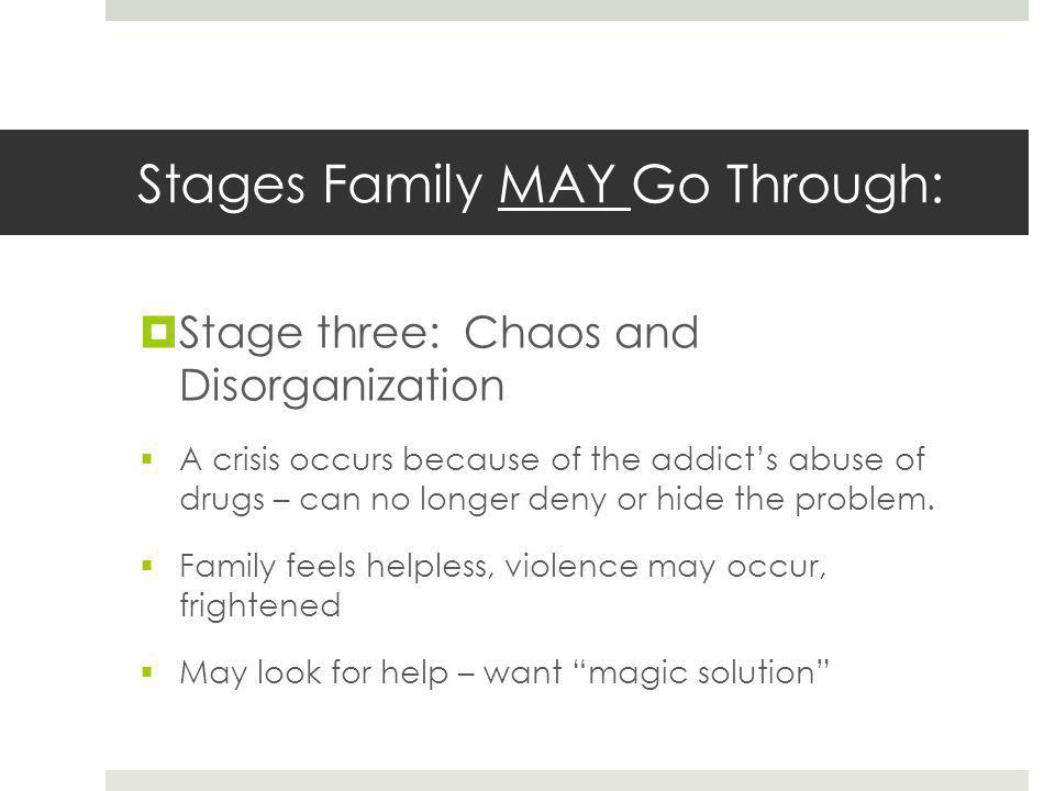 Stages Family MAY Go Through:  Stage three: Chaos and Disorganization  A crisis occurs because of the addict's abuse of drugs – can no longer deny or hide the problem.