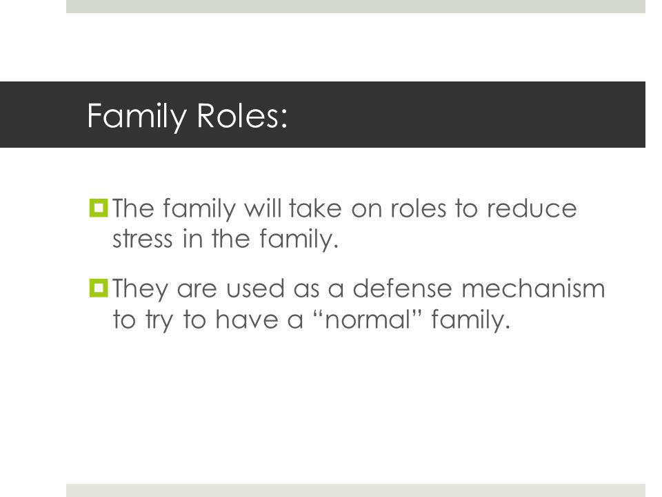 Family Roles:  The family will take on roles to reduce stress in the family.