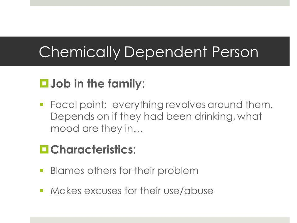 Chemically Dependent Person  Job in the family :  Focal point: everything revolves around them.
