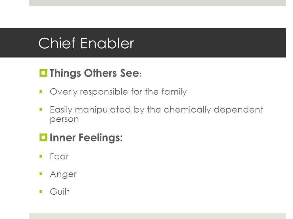 Chief Enabler  Things Others See :  Overly responsible for the family  Easily manipulated by the chemically dependent person  Inner Feelings:  Fear  Anger  Guilt