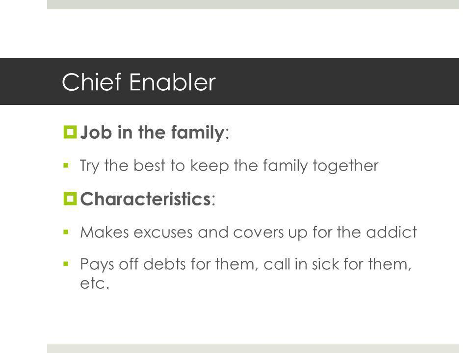 Chief Enabler  Job in the family :  Try the best to keep the family together  Characteristics :  Makes excuses and covers up for the addict  Pays off debts for them, call in sick for them, etc.