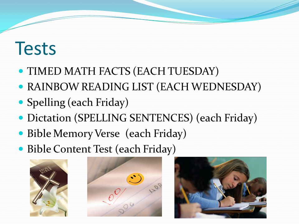 Tests TIMED MATH FACTS (EACH TUESDAY) RAINBOW READING LIST (EACH WEDNESDAY) Spelling (each Friday) Dictation (SPELLING SENTENCES) (each Friday) Bible Memory Verse (each Friday) Bible Content Test (each Friday)