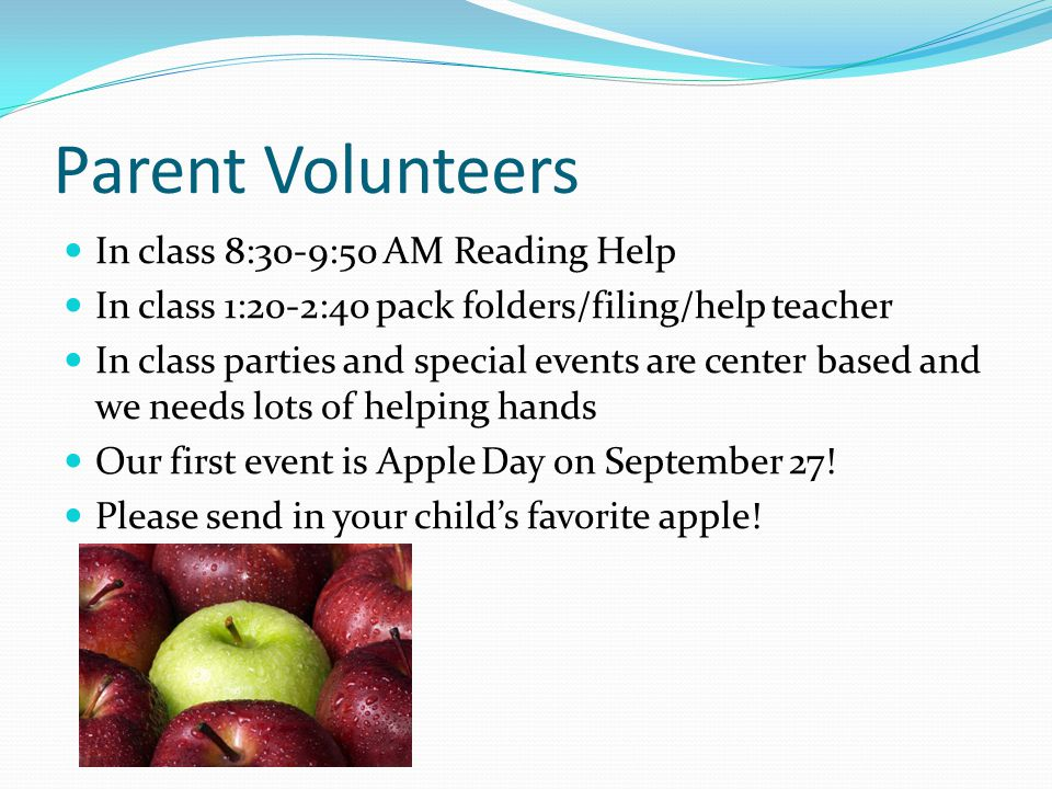 Parent Volunteers In class 8:30-9:50 AM Reading Help In class 1:20-2:40 pack folders/filing/help teacher In class parties and special events are center based and we needs lots of helping hands Our first event is Apple Day on September 27.