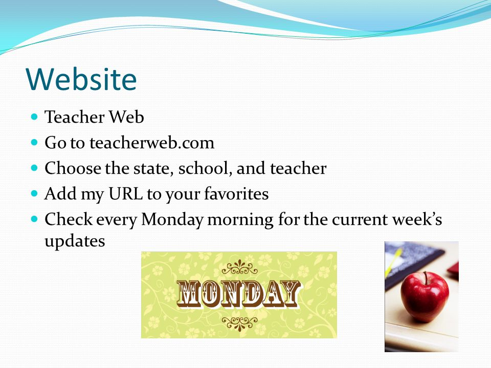 Website Teacher Web Go to teacherweb.com Choose the state, school, and teacher Add my URL to your favorites Check every Monday morning for the current week's updates