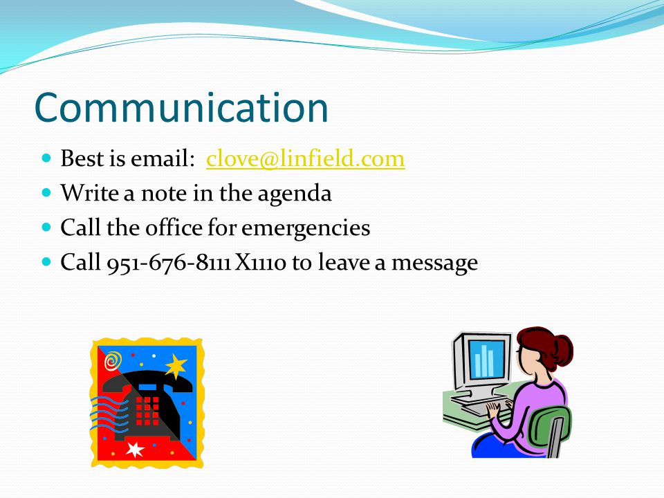 Communication Best is email: clove@linfield.comclove@linfield.com Write a note in the agenda Call the office for emergencies Call 951-676-8111 X1110 to leave a message