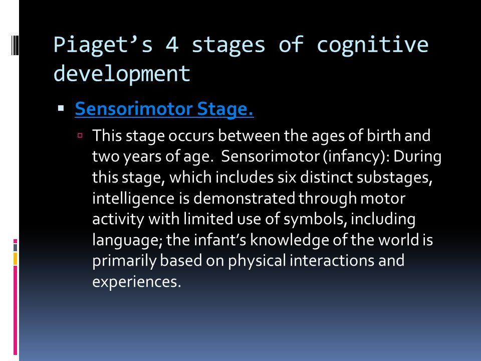 Piaget's 4 stages of cognitive development  Sensorimotor Stage.  This stage occurs between the ages of birth and two years of age. Sensorimotor (inf