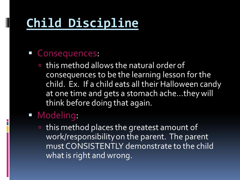 Child Discipline  Consequences:  this method allows the natural order of consequences to be the learning lesson for the child. Ex. If a child eats a