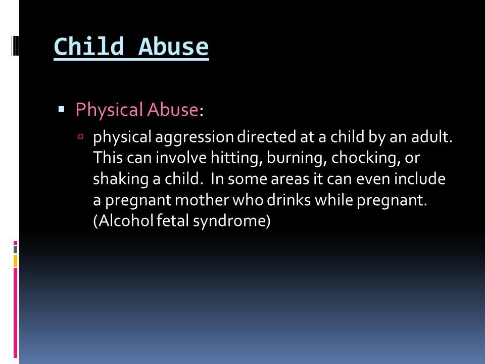 Child Abuse  Physical Abuse:  physical aggression directed at a child by an adult. This can involve hitting, burning, chocking, or shaking a child.