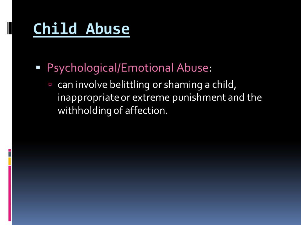 Child Abuse  Psychological/Emotional Abuse:  can involve belittling or shaming a child, inappropriate or extreme punishment and the withholding of a