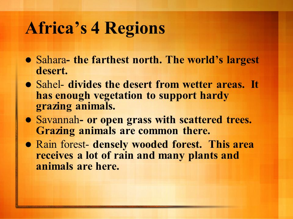 Africa's 4 Regions Sahara- the farthest north. The world's largest desert. Sahel- divides the desert from wetter areas. It has enough vegetation to su