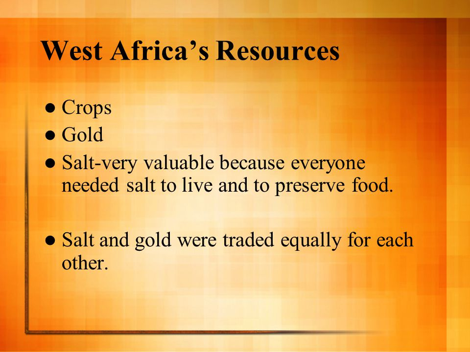 West Africa's Resources Crops Gold Salt-very valuable because everyone needed salt to live and to preserve food. Salt and gold were traded equally for
