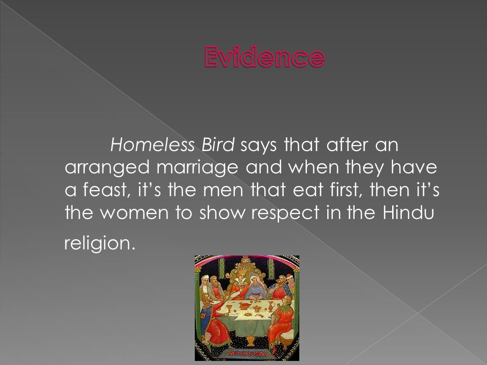Homeless Bird says that after an arranged marriage and when they have a feast, it's the men that eat first, then it's the women to show respect in the Hindu religion.