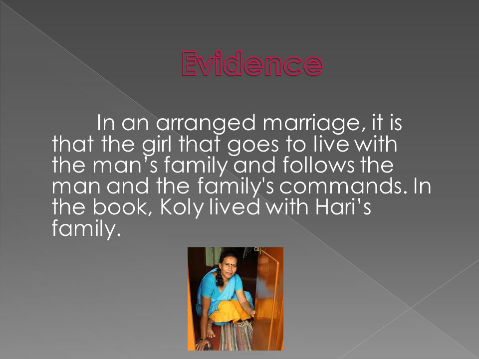 In an arranged marriage, it is that the girl that goes to live with the man's family and follows the man and the family s commands.