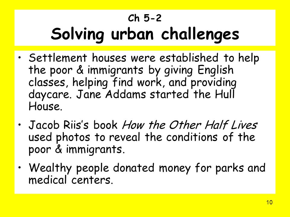 10 Ch 5-2 Solving urban challenges Settlement houses were established to help the poor & immigrants by giving English classes, helping find work, and providing daycare.