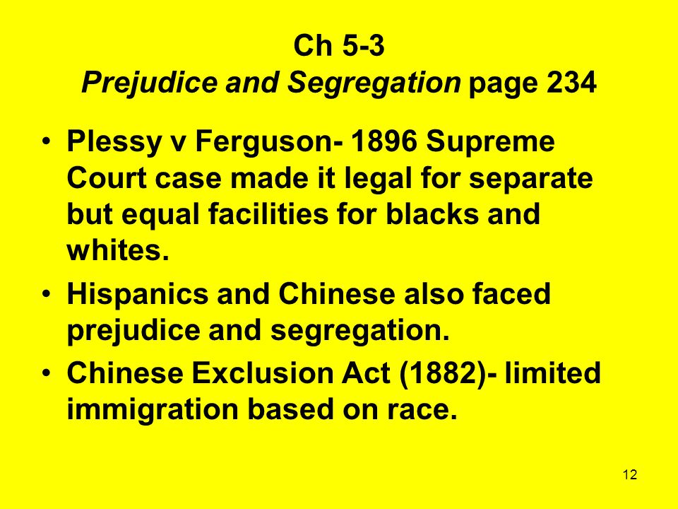 12 Ch 5-3 Prejudice and Segregation page 234 Plessy v Ferguson- 1896 Supreme Court case made it legal for separate but equal facilities for blacks and whites.