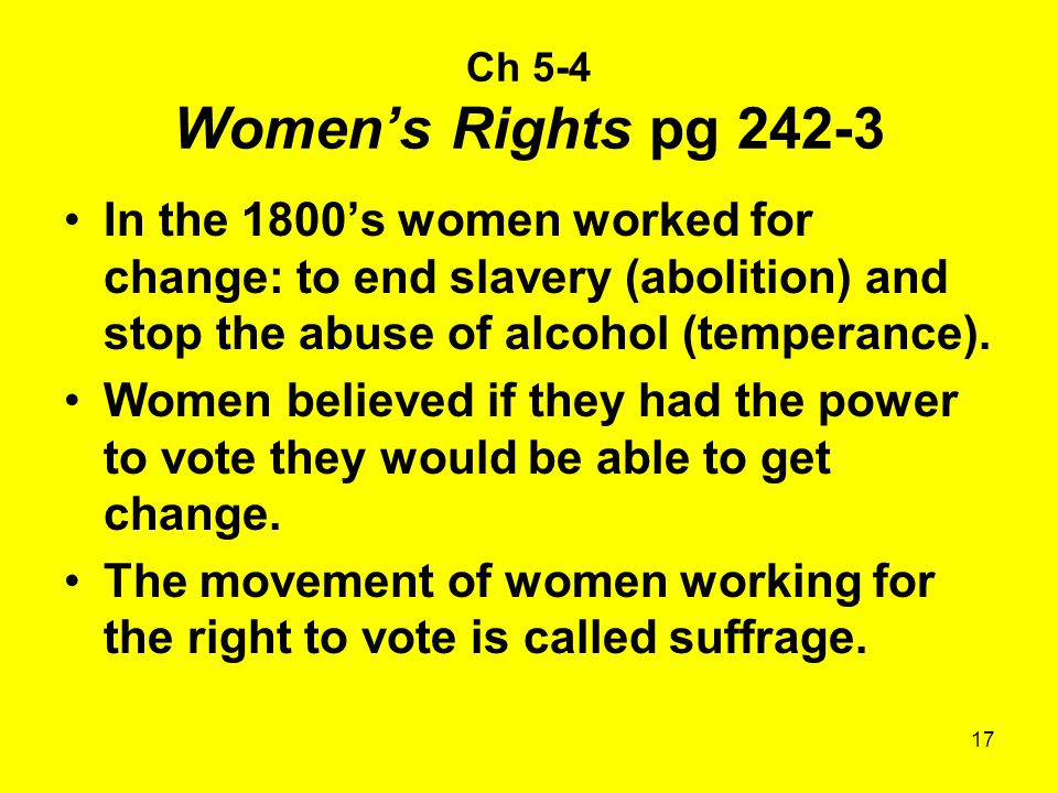 17 Ch 5-4 Women's Rights pg 242-3 In the 1800's women worked for change: to end slavery (abolition) and stop the abuse of alcohol (temperance).