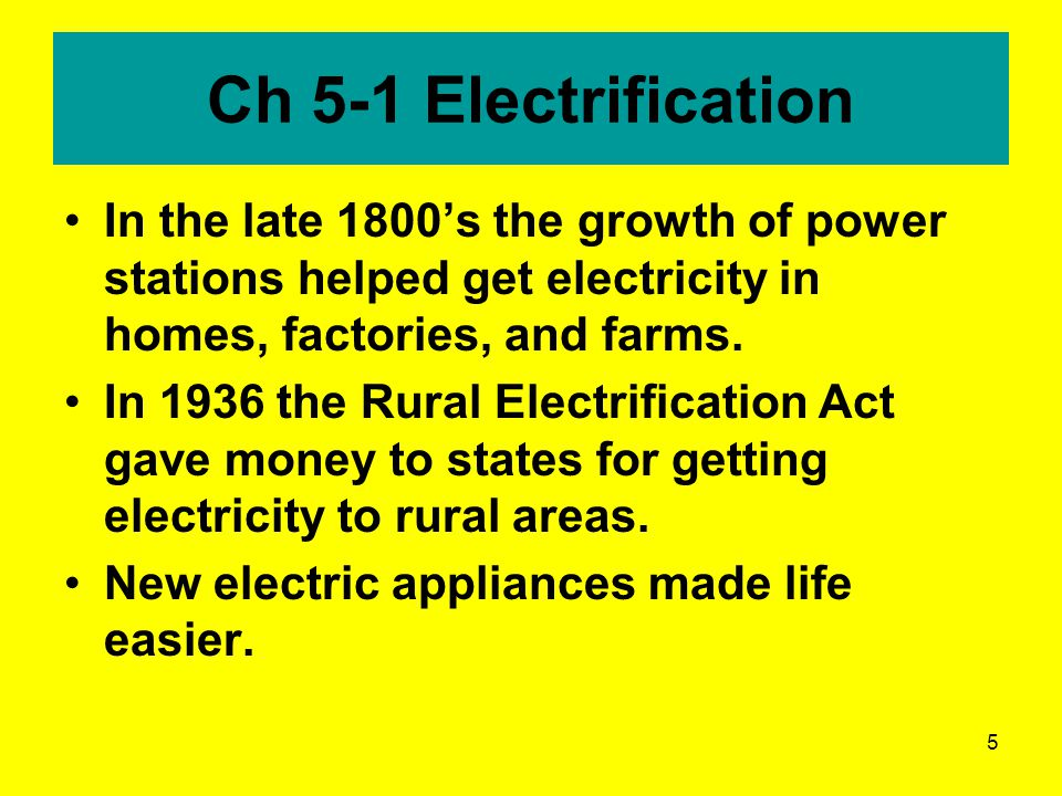 5 Ch 5-1 Electrification In the late 1800's the growth of power stations helped get electricity in homes, factories, and farms.