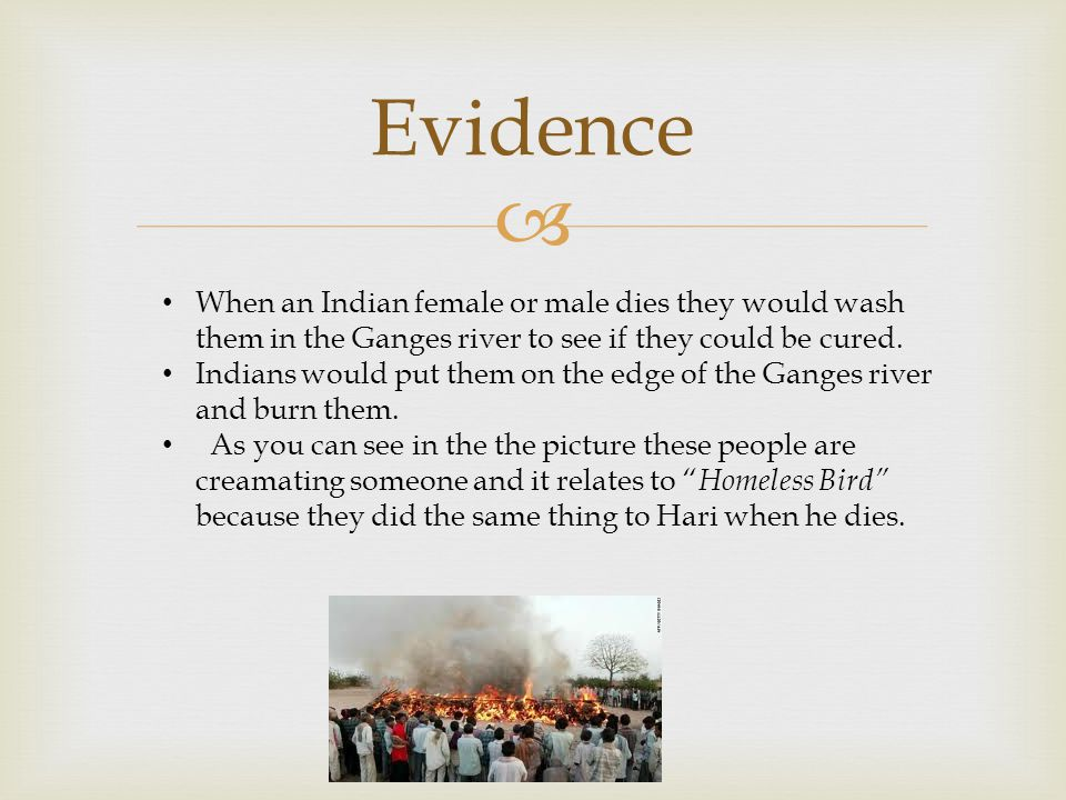  Evidence When an Indian female or male dies they would wash them in the Ganges river to see if they could be cured.